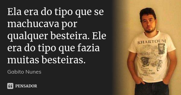 Ela era do tipo que se machucava por qualquer besteira. Ele era do tipo que fazia muitas besteiras.... Frase de Gabito Nunes.