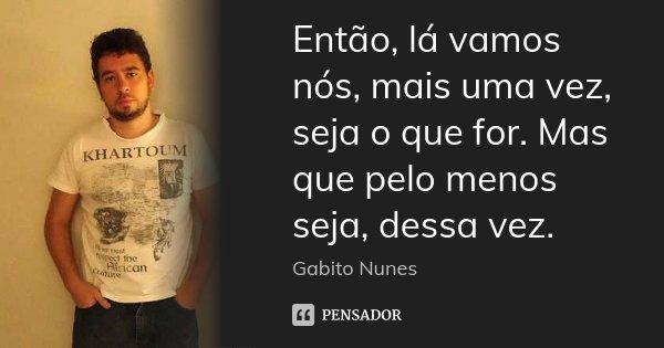 Então, lá vamos nós, mais uma vez, seja o que for. Mas que pelo menos seja, dessa vez.... Frase de Gabito Nunes.