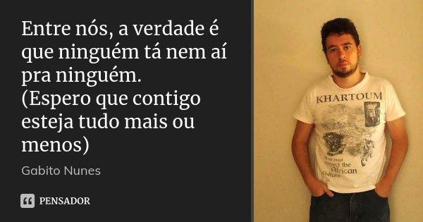 Entre nós, a verdade é que ninguém tá nem aí pra ninguém. (Espero que contigo esteja tudo mais ou menos)... Frase de Gabito Nunes.