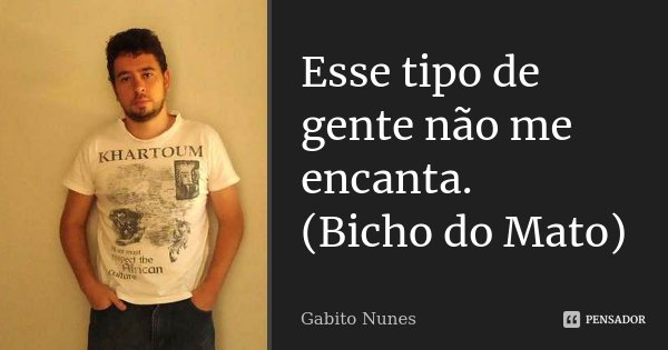 Esse tipo de gente não me encanta. (Bicho do Mato)... Frase de Gabito Nunes.