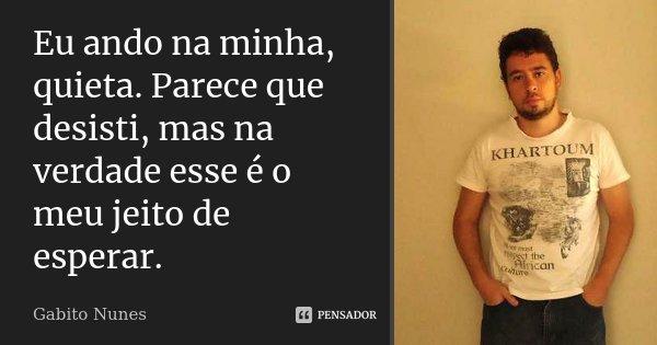 """""""Eu ando na minha, quieta. Parece que desisti, mas na verdade esse é o meu jeito de esperar.""""... Frase de Gabito Nunes."""