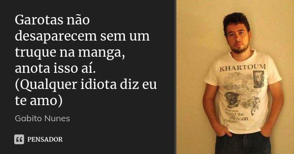 Garotas não desaparecem sem um truque na manga, anota isso aí. (Qualquer idiota diz eu te amo)... Frase de Gabito Nunes.