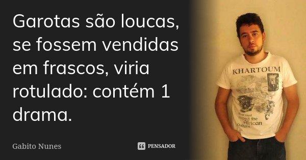 Garotas são loucas, se fossem vendidas em frascos, viria rotulado: contém 1 drama.... Frase de Gabito Nunes.