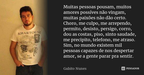 Muitas pessoas pousam, muitos amores possíves não vingam, muitas paixões não dão certo. Choro, me culpo, me arrependo, permito, desisto, persigo, corro, dou as ... Frase de Gabito Nunes.