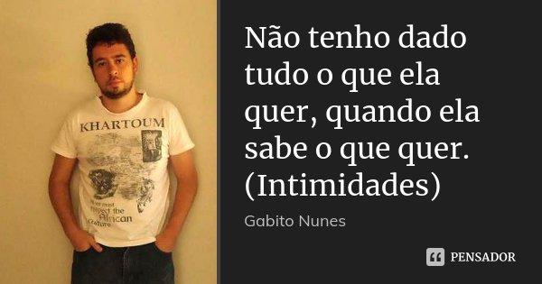 Não tenho dado tudo o que ela quer, quando ela sabe o que quer. (Intimidades)... Frase de Gabito Nunes.