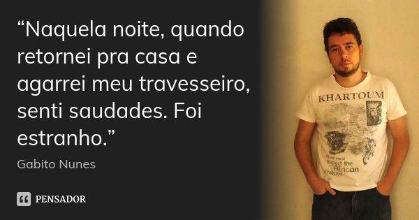 """""""Naquela noite, quando retornei pra casa e agarrei meu travesseiro, senti saudades. Foi estranho.""""... Frase de Gabito Nunes.."""