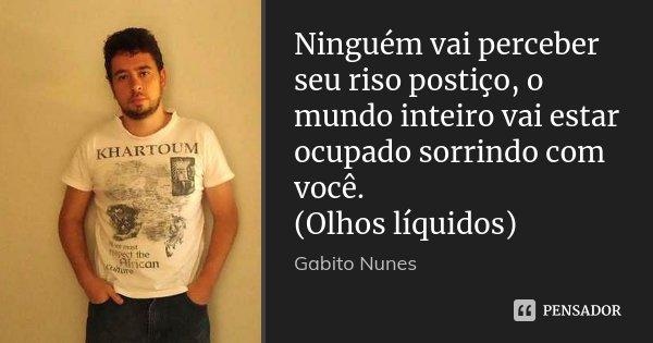Ninguém vai perceber seu riso postiço, o mundo inteiro vai estar ocupado sorrindo com você. (Olhos líquidos)... Frase de Gabito Nunes.