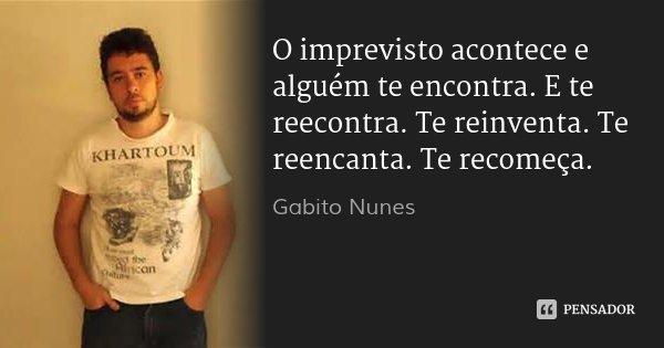 O imprevisto acontece e alguém te encontra. E te reecontra. Te reinventa. Te reencanta. Te recomeça.... Frase de Gabito Nunes.