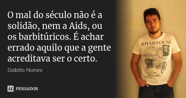 O mal do século não é a solidão, nem a Aids, ou os barbitúricos. É achar errado aquilo que a gente acreditava ser o certo.... Frase de Gabito Nunes.