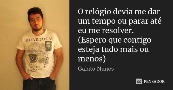 O relógio devia me dar um tempo ou parar até eu me resolver. (Espero que contigo esteja tudo mais ou menos)... Frase de Gabito Nunes.