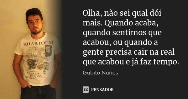 Olha, não sei qual dói mais. Quando acaba, quando sentimos que acabou, ou quando a gente precisa cair na real que acabou e já faz tempo.... Frase de Gabito Nunes.