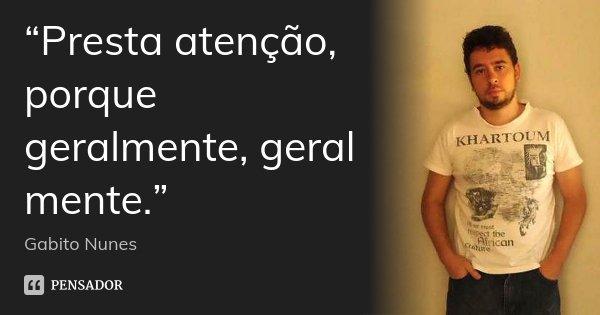 """""""Presta atenção, porque geralmente, geral mente.""""... Frase de Gabito Nunes."""