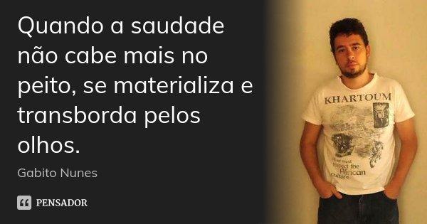 Quando a saudade não cabe mais no peito, se materializa e transborda pelos olhos.... Frase de Gabito Nunes.