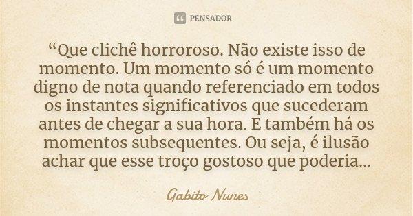 """""""Que clichê horroroso. Não existe isso de momento. Um momento só é um momento digno de nota quando referenciado em todos os instantes significativos que suceder... Frase de Gabito Nunes."""