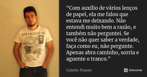 """""""Com auxílio de vários lenços de papel, ela me falou que estava me deixando. Não entendi muito bem a razão, e também não perguntei. Se você não quer saber ... Frase de Gabito Nunes."""