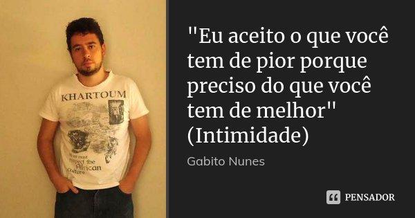"""""""Eu aceito o que você tem de pior porque preciso do que você tem de melhor"""" (Intimidade)... Frase de Gabito Nunes."""