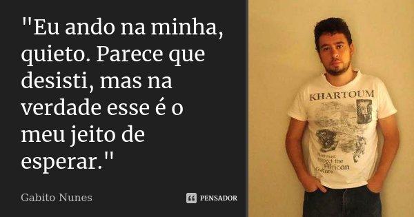 """""""Eu ando na minha, quieto. Parece que desisti, mas na verdade esse é o meu jeito de esperar.""""... Frase de Gabito Nunes."""