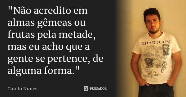 """""""Não acredito em almas gêmeas ou frutas pela metade, mas eu acho que a gente se pertence, de alguma forma.""""... Frase de Gabito Nunes."""