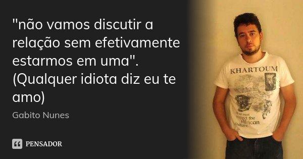 """""""não vamos discutir a relação sem efetivamente estarmos em uma"""". (Qualquer idiota diz eu te amo)... Frase de Gabito Nunes."""
