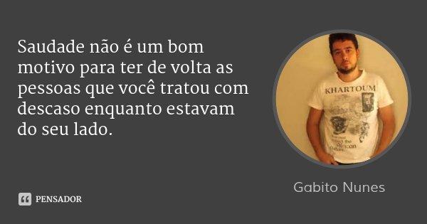 Saudade não é um bom motivo para ter de volta as pessoas que você tratou com descaso enquanto estavam do seu lado.... Frase de Gabito Nunes.