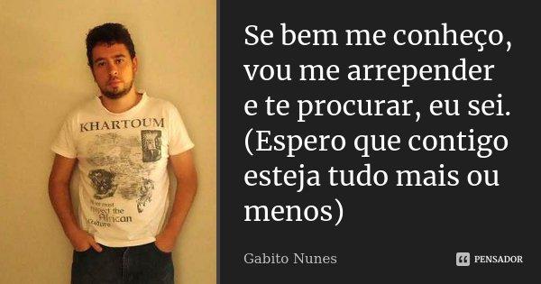 Se bem me conheço, vou me arrepender e te procurar, eu sei. (Espero que contigo esteja tudo mais ou menos)... Frase de Gabito Nunes.