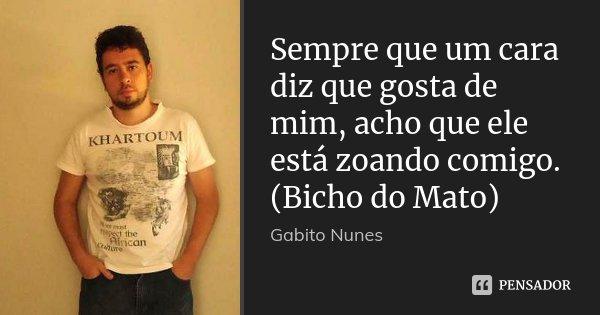 Sempre que um cara diz que gosta de mim, acho que ele está zoando comigo. (Bicho do Mato)... Frase de Gabito Nunes.