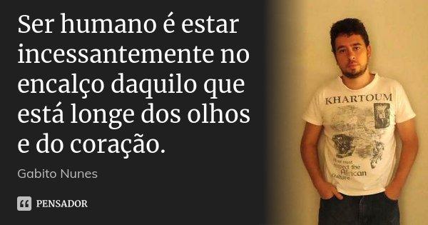Ser humano é estar incessantemente no encalço daquilo que está longe dos olhos e do coração.... Frase de Gabito Nunes.