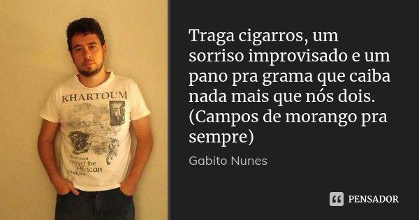Traga cigarros, um sorriso improvisado e um pano pra grama que caiba nada mais que nós dois. (Campos de morango pra sempre)... Frase de Gabito Nunes.