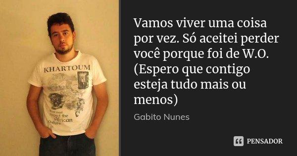 Vamos viver uma coisa por vez. Só aceitei perder você porque foi de W.O. (Espero que contigo esteja tudo mais ou menos)... Frase de Gabito Nunes.