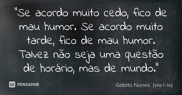 """""""Se acordo muito cedo, fico de mau humor. Se acordo muito tarde, fico de mau humor. Talvez não seja uma questão de horário, mas de mundo.""""... Frase de Gabito Nunes. (via l-ie)."""