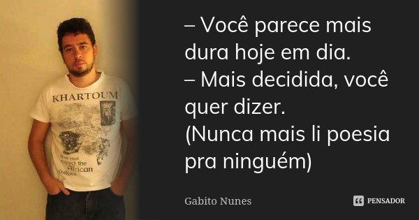 – Você parece mais dura hoje em dia. – Mais decidida, você quer dizer. (Nunca mais li poesia pra ninguém)... Frase de Gabito Nunes.