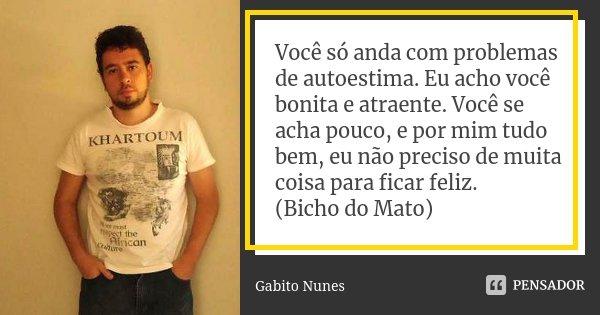 Você só anda com problemas de autoestima. Eu acho você bonita e atraente. Você se acha pouco, e por mim tudo bem, eu não preciso de muita coisa para ficar feliz... Frase de Gabito Nunes.