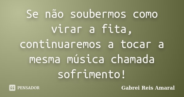 Se não soubermos como virar a fita, continuaremos a tocar a mesma música chamada sofrimento!... Frase de Gabrei Reis Amaral.