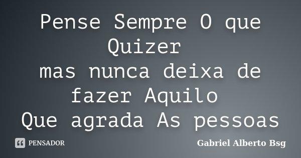 Pense Sempre O que Quizer mas nunca deixa de fazer Aquilo Que agrada As pessoas... Frase de Gabriel Alberto Bsg.