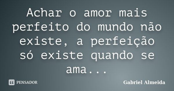 Achar o amor mais perfeito do mundo não existe, a perfeição só existe quando se ama...... Frase de Gabriel Almeida.