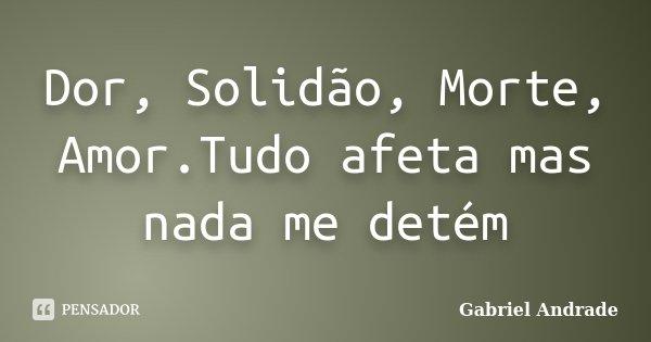 Dor, Solidão, Morte, Amor.Tudo afeta mas nada me detém... Frase de Gabriel Andrade.