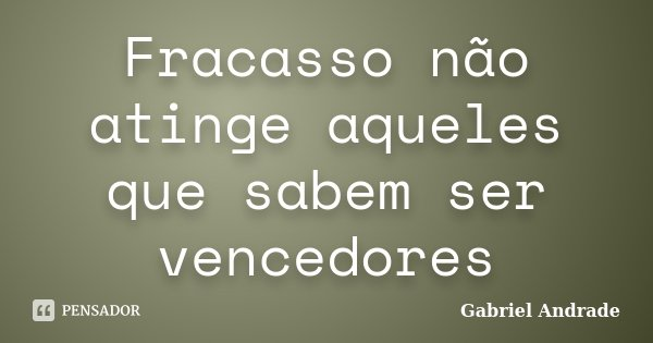 Fracasso não atinge aqueles que sabem ser vencedores... Frase de Gabriel Andrade.