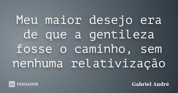 Meu maior desejo era de que a gentileza fosse o caminho, sem nenhuma relativização... Frase de Gabriel André.