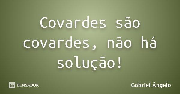 Covardes são covardes, não há solução!... Frase de Gabriel Ângelo.