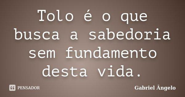 Tolo é o que busca a sabedoria sem fundamento desta vida.... Frase de Gabriel Ângelo.