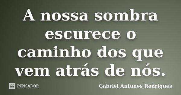 A nossa sombra escurece o caminho dos que vem atrás de nós.... Frase de Gabriel Antunes Rodrigues.