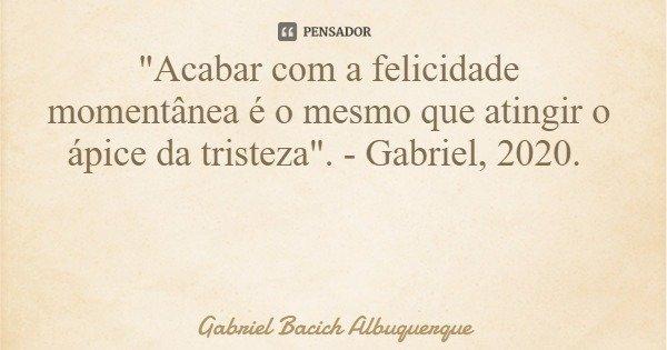 """""""Acabar com a felicidade momentânea é o mesmo que atingir o ápice da tristeza"""". - Gabriel, 2020.... Frase de Gabriel Bacich Albuquerque."""