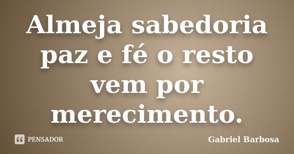 Almeja sabedoria paz e fé o resto vem por merecimento.... Frase de Gabriel Barbosa.