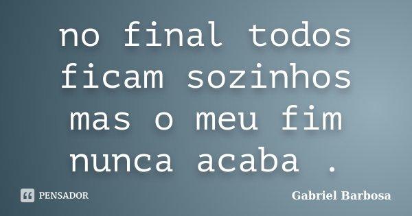 no final todos ficam sozinhos mas o meu fim nunca acaba .... Frase de Gabriel Barbosa.