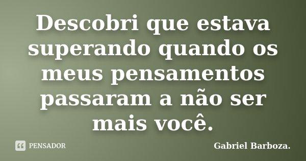 Descobri que estava superando quando os meus pensamentos passaram a não ser mais você.... Frase de Gabriel Barboza..