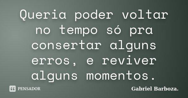 Queria poder voltar no tempo só pra consertar alguns erros, e reviver alguns momentos.... Frase de Gabriel Barboza..