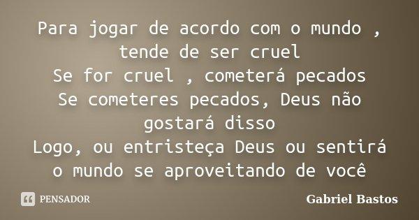 Para jogar de acordo com o mundo , tende de ser cruel Se for cruel , cometerá pecados Se cometeres pecados, Deus não gostará disso Logo, ou entristeça Deus ou s... Frase de Gabriel Bastos.
