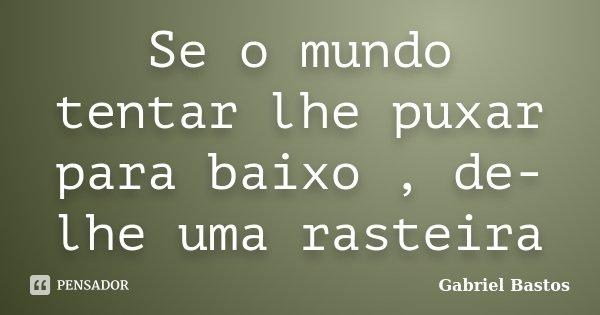 Se o mundo tentar lhe puxar para baixo , de-lhe uma rasteira... Frase de Gabriel Bastos.