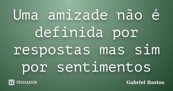 Uma amizade não é definida por respostas mas sim por sentimentos... Frase de Gabriel Bastos.