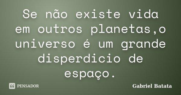 Se não existe vida em outros planetas,o universo é um grande disperdicio de espaço.... Frase de Gabriel Batata.